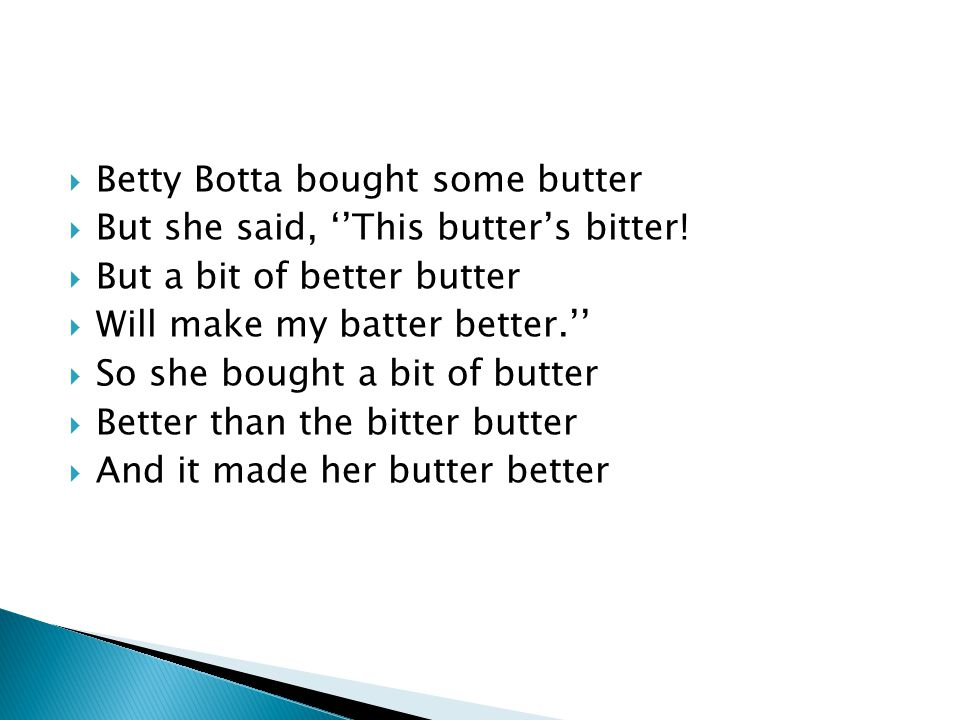  Betty Botta bought some butter  But she said, ''This butter's bitter!  But a bit of better butter  Will make my batter better.''  So she bought