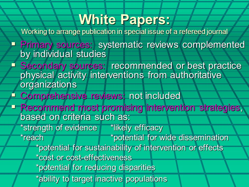White Papers: Working to arrange publication in special issue of a refereed journal  Primary sources: systematic reviews complemented by individual s