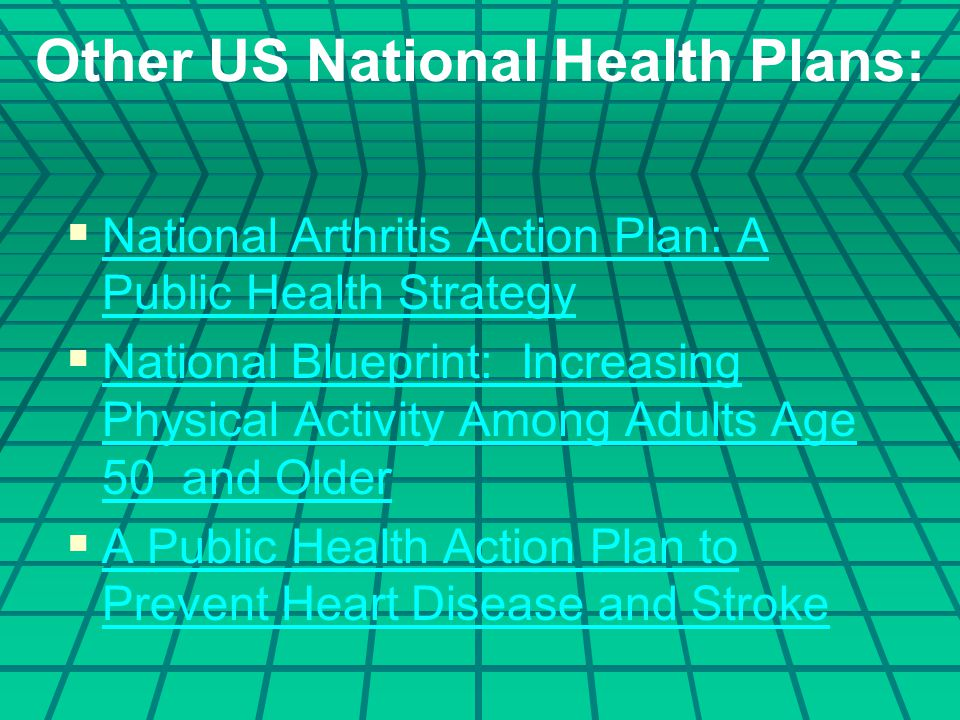 Other US National Health Plans:   National Arthritis Action Plan: A Public Health Strategy National Arthritis Action Plan: A Public Health Strategy   National Blueprint: Increasing Physical Activity Among Adults Age 50 and Older National Blueprint: Increasing Physical Activity Among Adults Age 50 and Older   A Public Health Action Plan to Prevent Heart Disease and Stroke A Public Health Action Plan to Prevent Heart Disease and Stroke