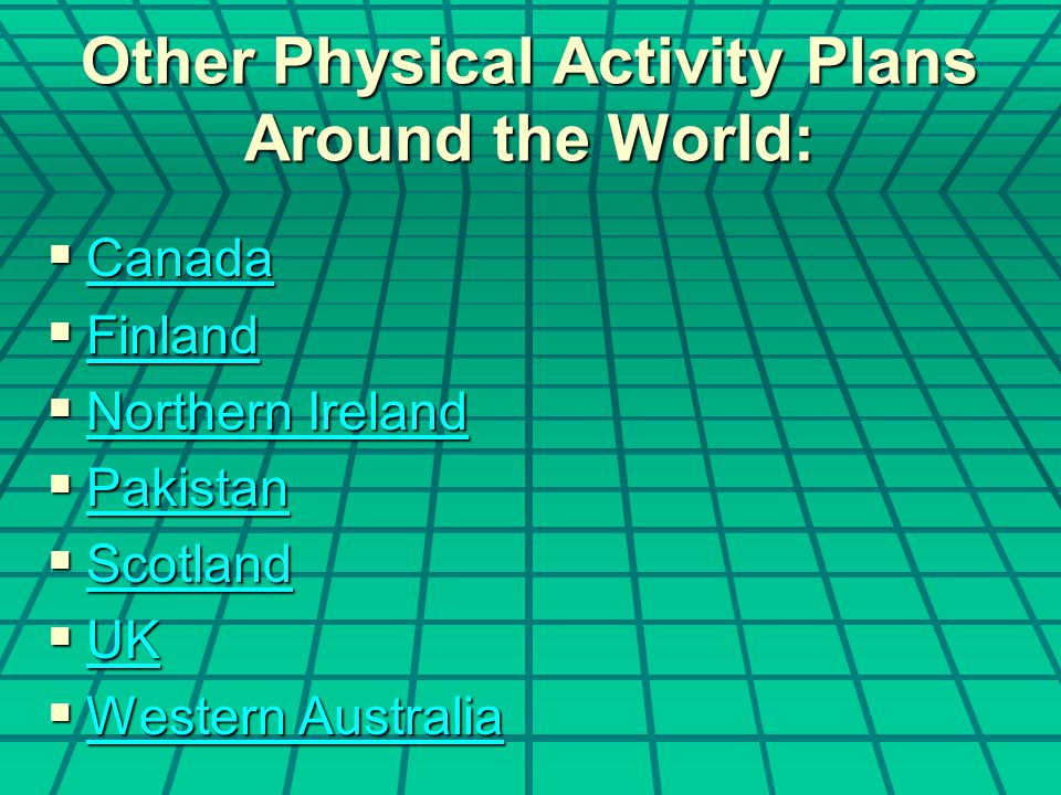 Other Physical Activity Plans Around the World:  Canada Canada  Finland Finland  Northern Ireland Northern Ireland Northern Ireland  Pakistan Pakistan  Scotland Scotland  UK UK  Western Australia Western Australia Western Australia