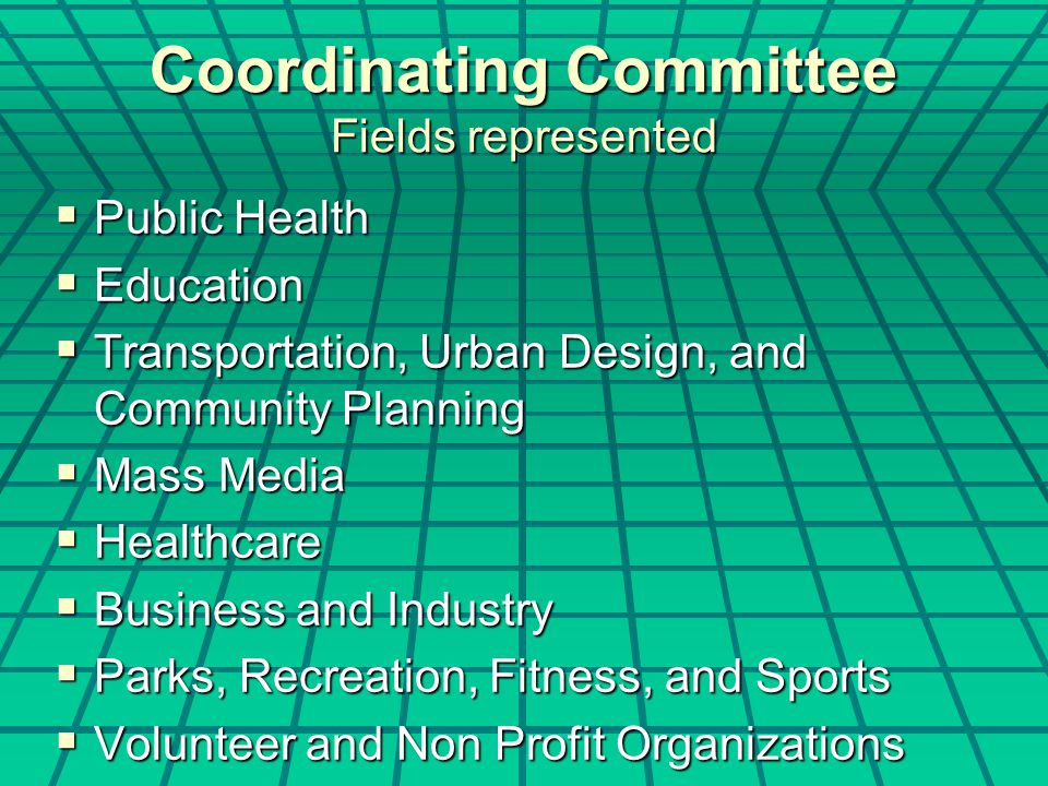 Coordinating Committee Fields represented  Public Health  Education  Transportation, Urban Design, and Community Planning  Mass Media  Healthcare  Business and Industry  Parks, Recreation, Fitness, and Sports  Volunteer and Non Profit Organizations