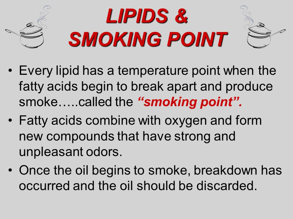 "LIPIDS & SMOKING POINT Every lipid has a temperature point when the fatty acids begin to break apart and produce smoke…..called the ""smoking point"". F"