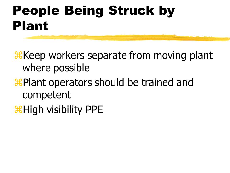 People Being Struck by Plant zKeep workers separate from moving plant where possible zPlant operators should be trained and competent zHigh visibility PPE