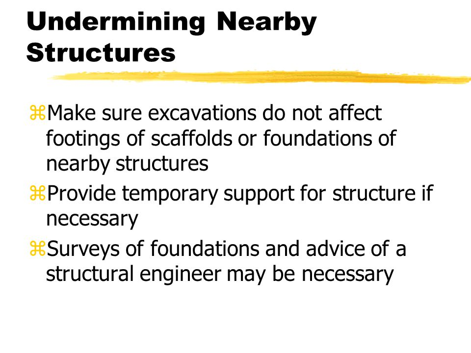 Undermining Nearby Structures zMake sure excavations do not affect footings of scaffolds or foundations of nearby structures zProvide temporary support for structure if necessary zSurveys of foundations and advice of a structural engineer may be necessary