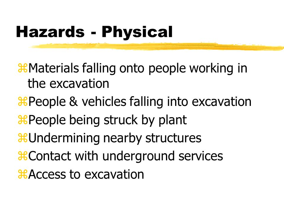 Hazards - Physical zMaterials falling onto people working in the excavation zPeople & vehicles falling into excavation zPeople being struck by plant zUndermining nearby structures zContact with underground services zAccess to excavation