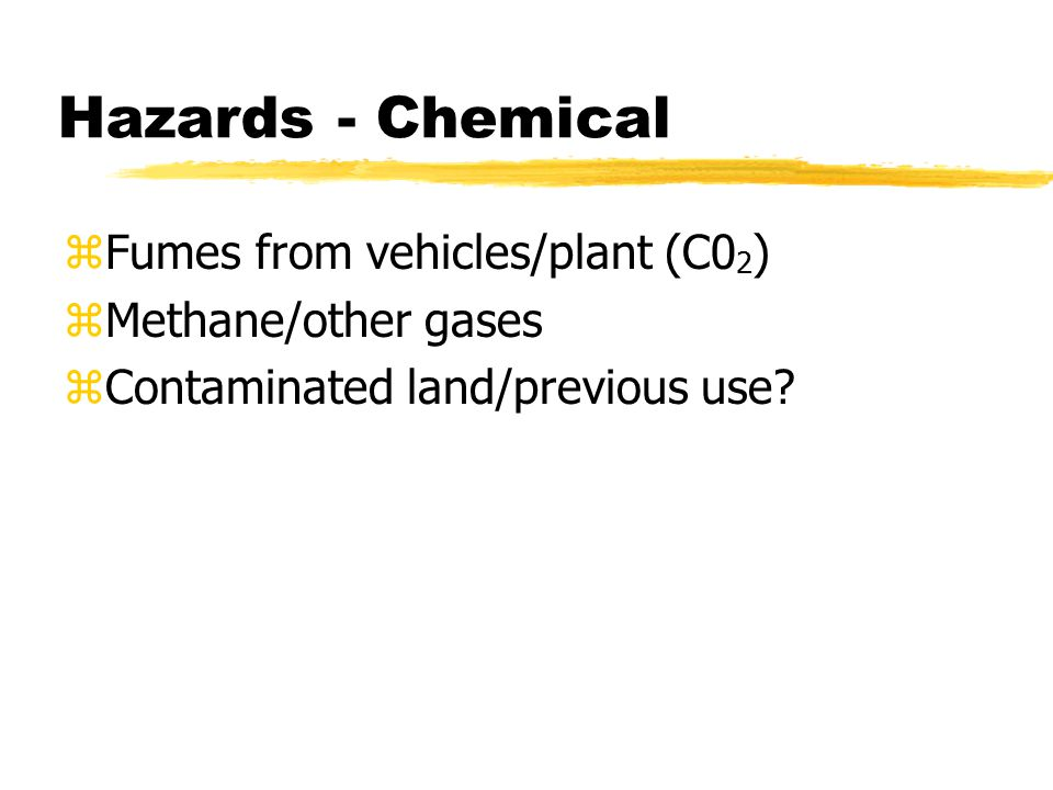 Hazards - Chemical zFumes from vehicles/plant (C0 2 ) zMethane/other gases zContaminated land/previous use