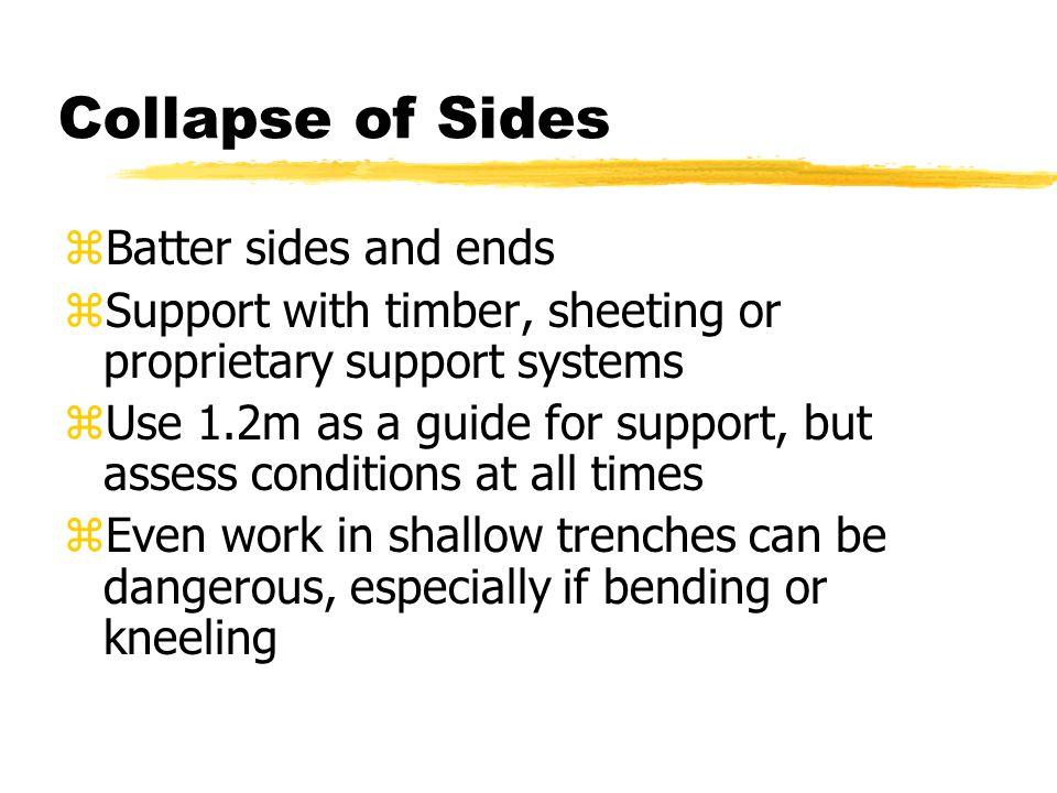 Collapse of Sides zBatter sides and ends zSupport with timber, sheeting or proprietary support systems zUse 1.2m as a guide for support, but assess conditions at all times zEven work in shallow trenches can be dangerous, especially if bending or kneeling