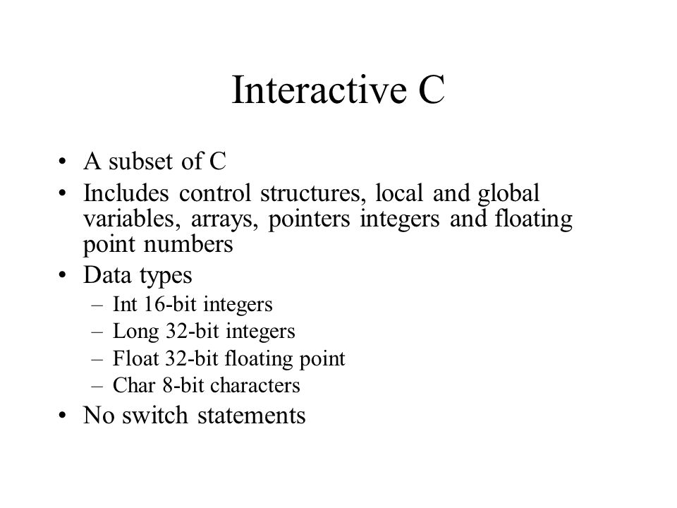Interactive C A subset of C Includes control structures, local and global variables, arrays, pointers integers and floating point numbers Data types –Int 16-bit integers –Long 32-bit integers –Float 32-bit floating point –Char 8-bit characters No switch statements