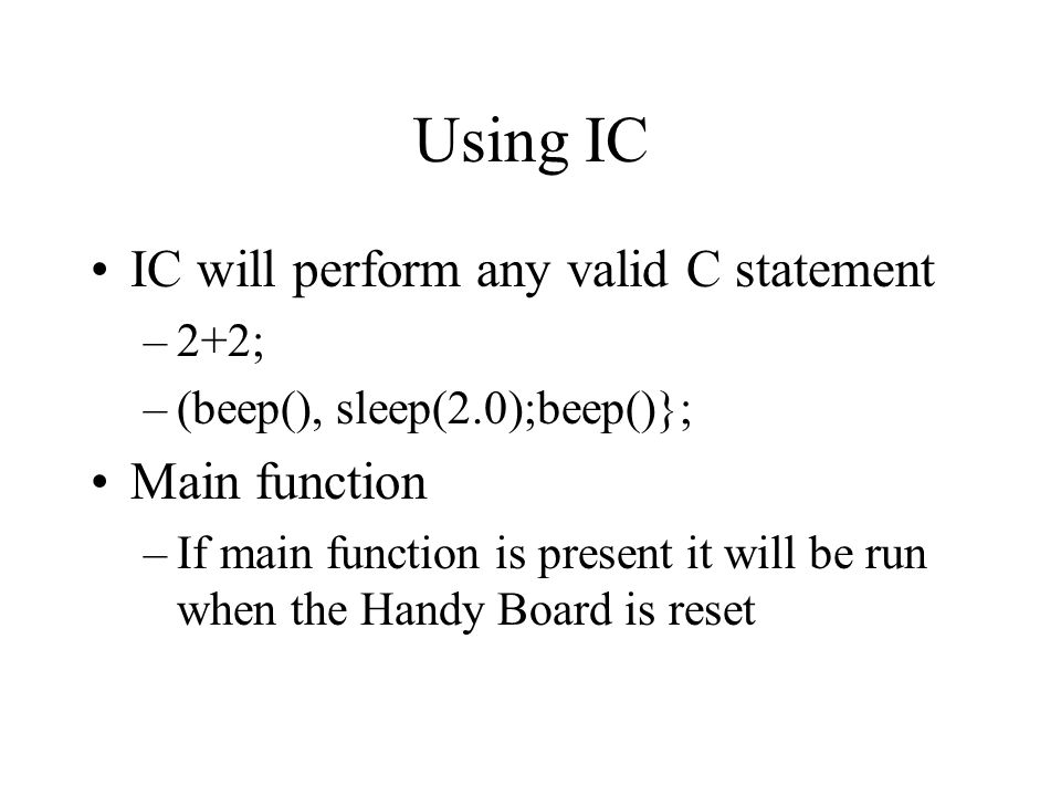 Using IC IC will perform any valid C statement –2+2; –(beep(), sleep(2.0);beep()}; Main function –If main function is present it will be run when the Handy Board is reset