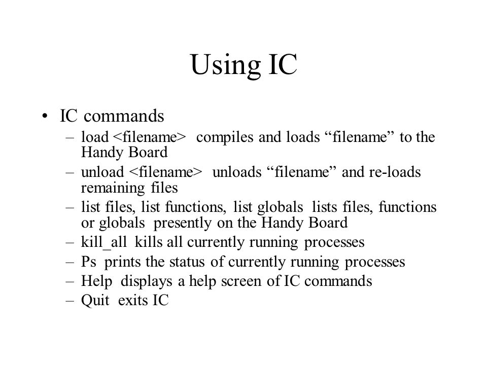 "Using IC IC commands –load compiles and loads ""filename"" to the Handy Board –unload unloads ""filename"" and re-loads remaining files –list files, list"