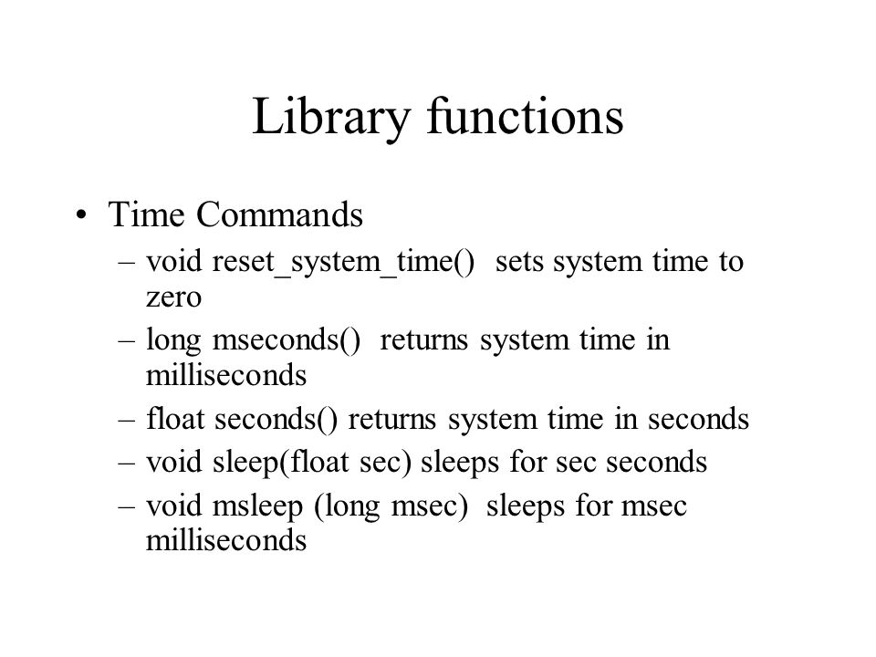 Library functions Time Commands –void reset_system_time() sets system time to zero –long mseconds() returns system time in milliseconds –float seconds