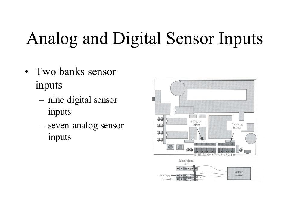 Analog and Digital Sensor Inputs Two banks sensor inputs –nine digital sensor inputs –seven analog sensor inputs