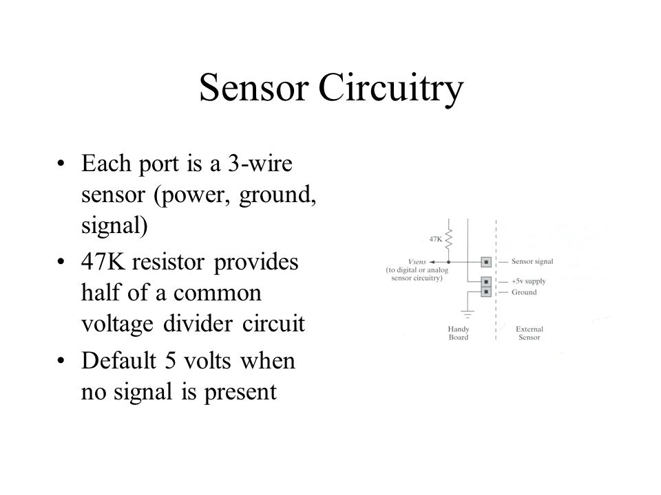 Sensor Circuitry Each port is a 3-wire sensor (power, ground, signal) 47K resistor provides half of a common voltage divider circuit Default 5 volts when no signal is present