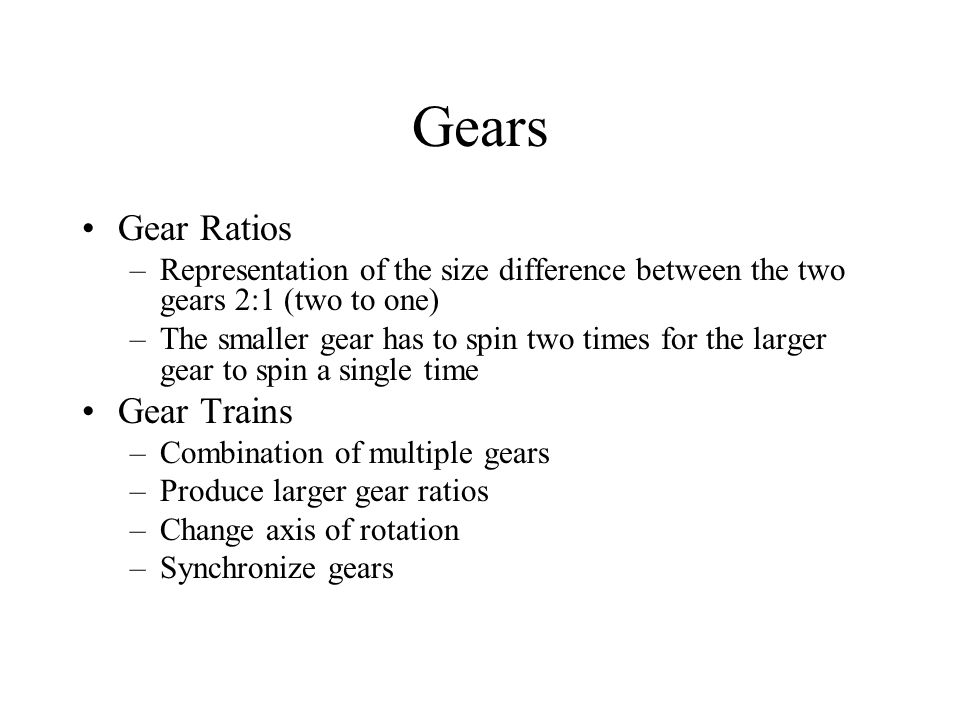 Gears Gear Ratios –Representation of the size difference between the two gears 2:1 (two to one) –The smaller gear has to spin two times for the larger gear to spin a single time Gear Trains –Combination of multiple gears –Produce larger gear ratios –Change axis of rotation –Synchronize gears