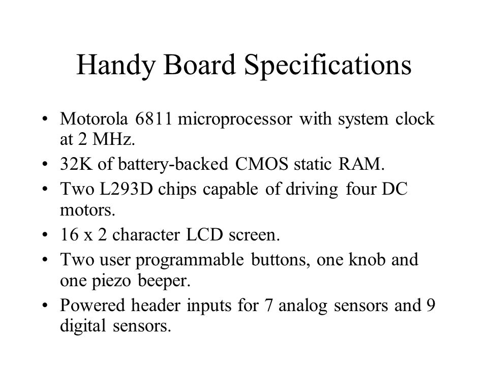Handy Board Specifications Motorola 6811 microprocessor with system clock at 2 MHz. 32K of battery-backed CMOS static RAM. Two L293D chips capable of