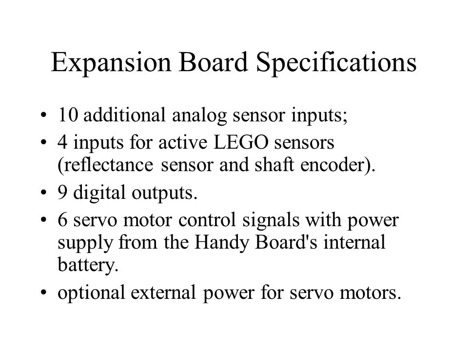 Expansion Board Specifications 10 additional analog sensor inputs; 4 inputs for active LEGO sensors (reflectance sensor and shaft encoder). 9 digital