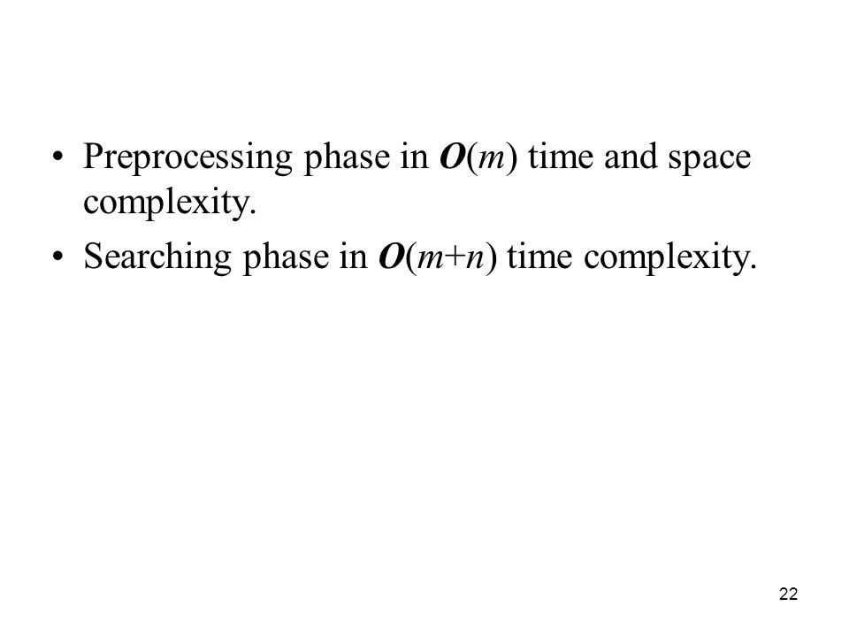 22 Preprocessing phase in O(m) time and space complexity. Searching phase in O(m+n) time complexity.