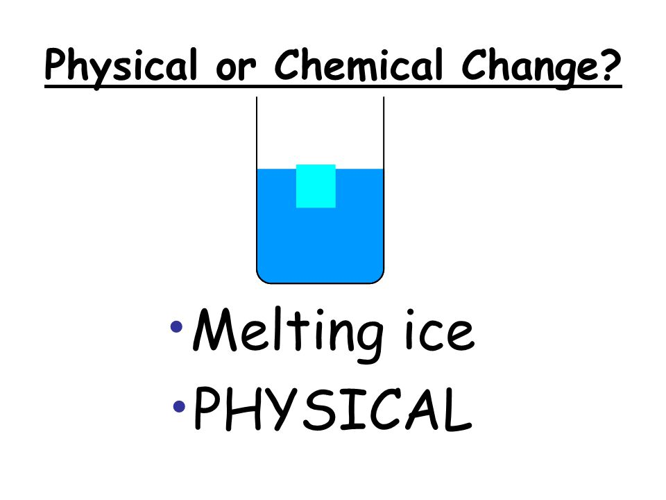 Physical or Chemical Change A pond freezing in winter PHYSICAL