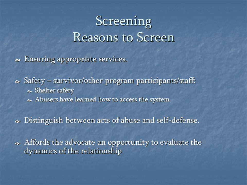 Screening Reasons to Screen  Ensuring appropriate services.  Safety – survivor/other program participants/staff:  Shelter safety  Abusers have lea