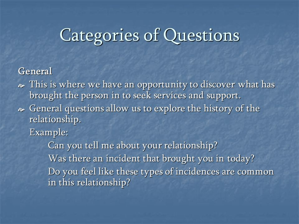 Categories of Questions General  This is where we have an opportunity to discover what has brought the person in to seek services and support.
