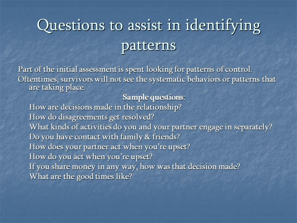 Questions to assist in identifying patterns Part of the initial assessment is spent looking for patterns of control. Oftentimes, survivors will not se