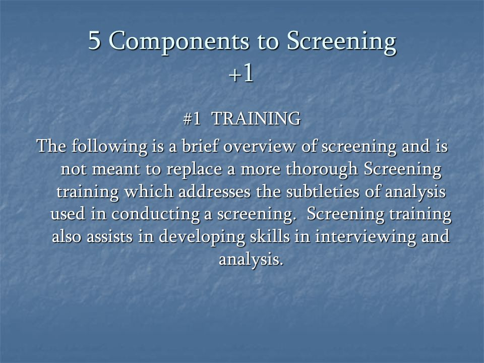 5 Components to Screening +1 #1 TRAINING The following is a brief overview of screening and is not meant to replace a more thorough Screening training which addresses the subtleties of analysis used in conducting a screening.