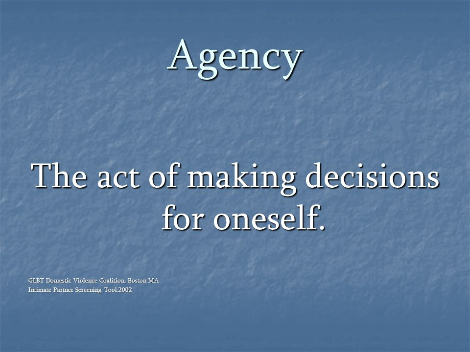 Agency The act of making decisions for oneself. GLBT Domestic Violence Coalition, Boston MA Intimate Partner Screening Tool,2002