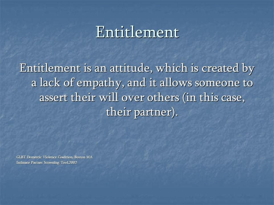 Entitlement Entitlement is an attitude, which is created by a lack of empathy, and it allows someone to assert their will over others (in this case, t