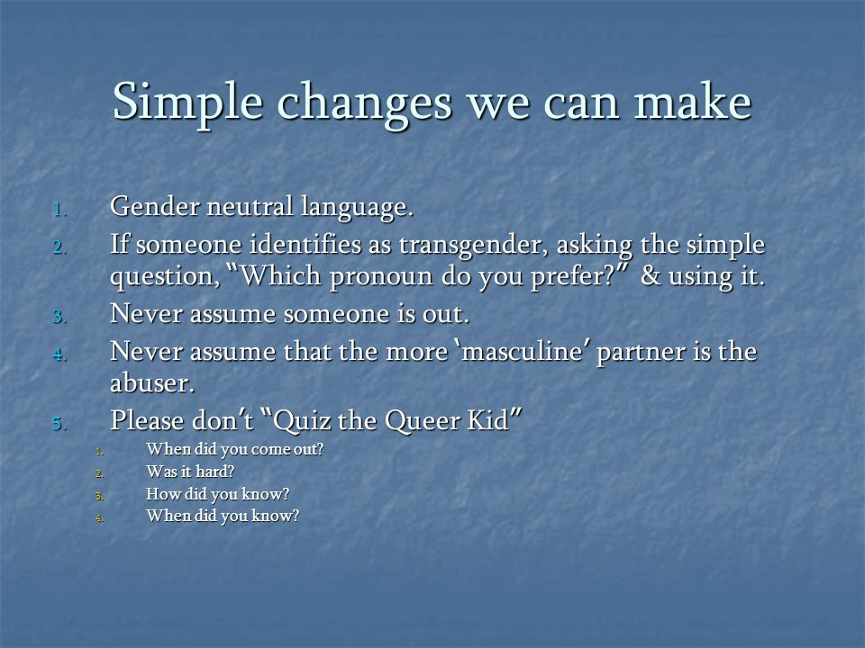 """Simple changes we can make 1. Gender neutral language. 2. If someone identifies as transgender, asking the simple question, """" Which pronoun do you pre"""