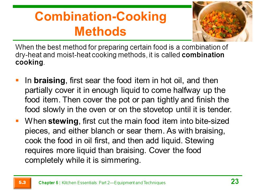 Combination-Cooking Methods  In braising, first sear the food item in hot oil, and then partially cover it in enough liquid to come halfway up the fo