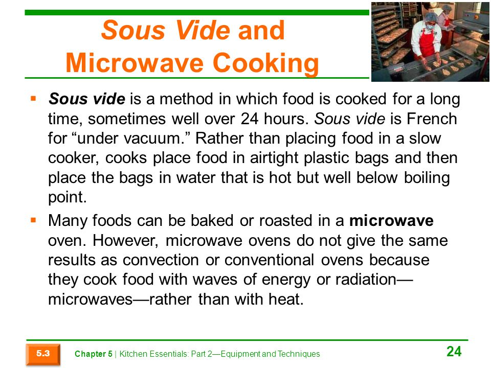 Sous Vide and Microwave Cooking  Sous vide is a method in which food is cooked for a long time, sometimes well over 24 hours. Sous vide is French for
