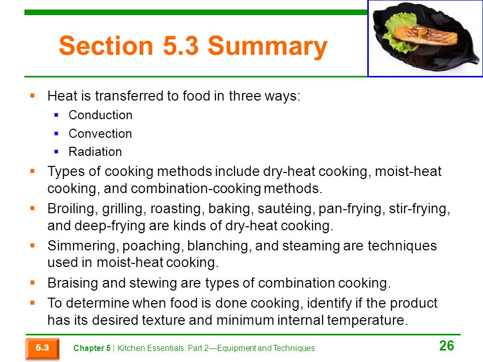 Section 5.3 Summary  Heat is transferred to food in three ways:  Conduction  Convection  Radiation  Types of cooking methods include dry-heat coo
