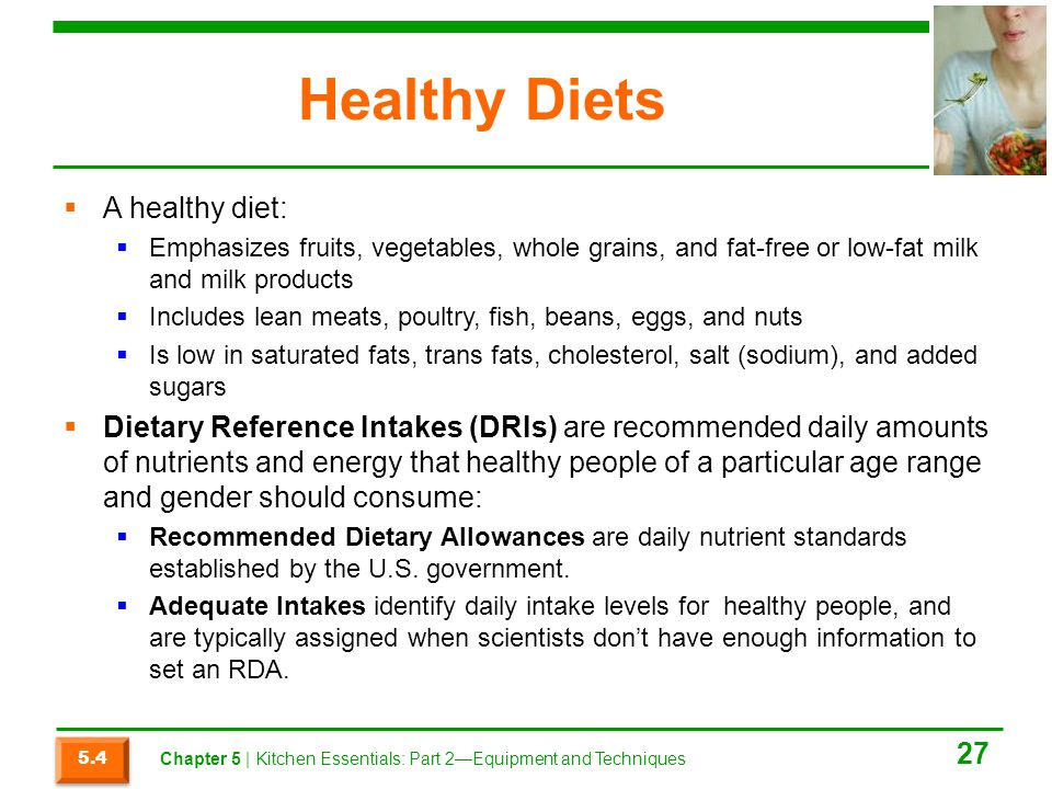 Healthy Diets  A healthy diet:  Emphasizes fruits, vegetables, whole grains, and fat-free or low-fat milk and milk products  Includes lean meats, p