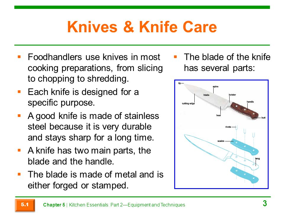 Knives & Knife Care  Foodhandlers use knives in most cooking preparations, from slicing to chopping to shredding.  Each knife is designed for a spec