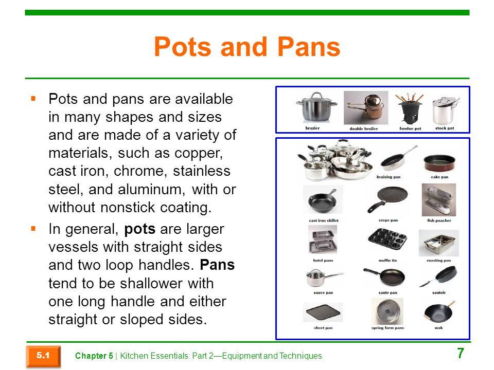 Pots and Pans  Pots and pans are available in many shapes and sizes and are made of a variety of materials, such as copper, cast iron, chrome, stainl