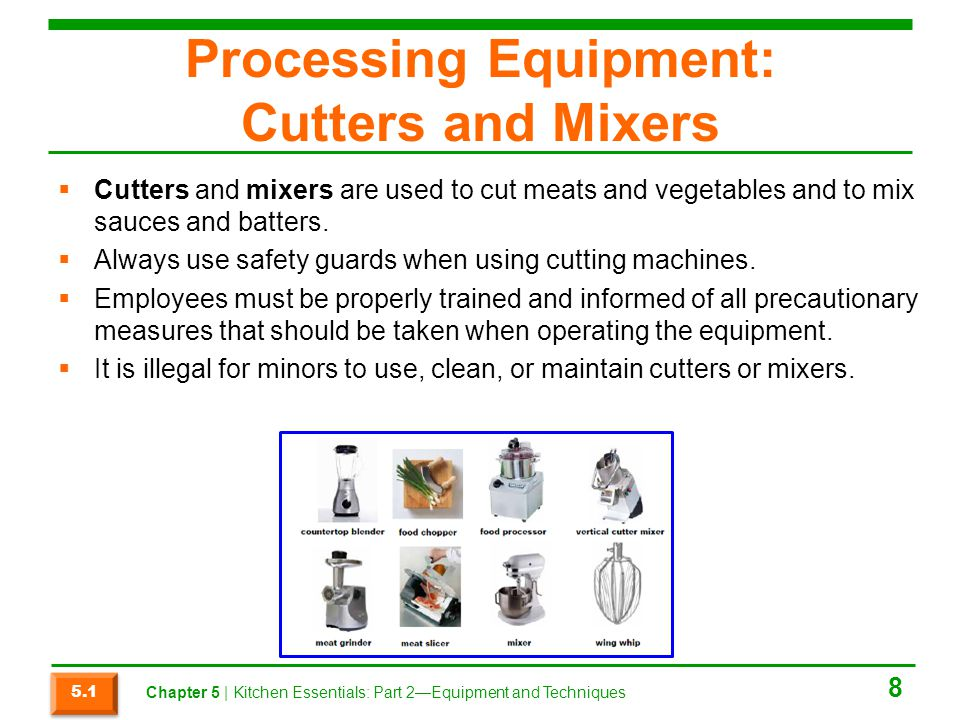 Processing Equipment: Cutters and Mixers  Cutters and mixers are used to cut meats and vegetables and to mix sauces and batters.  Always use safety