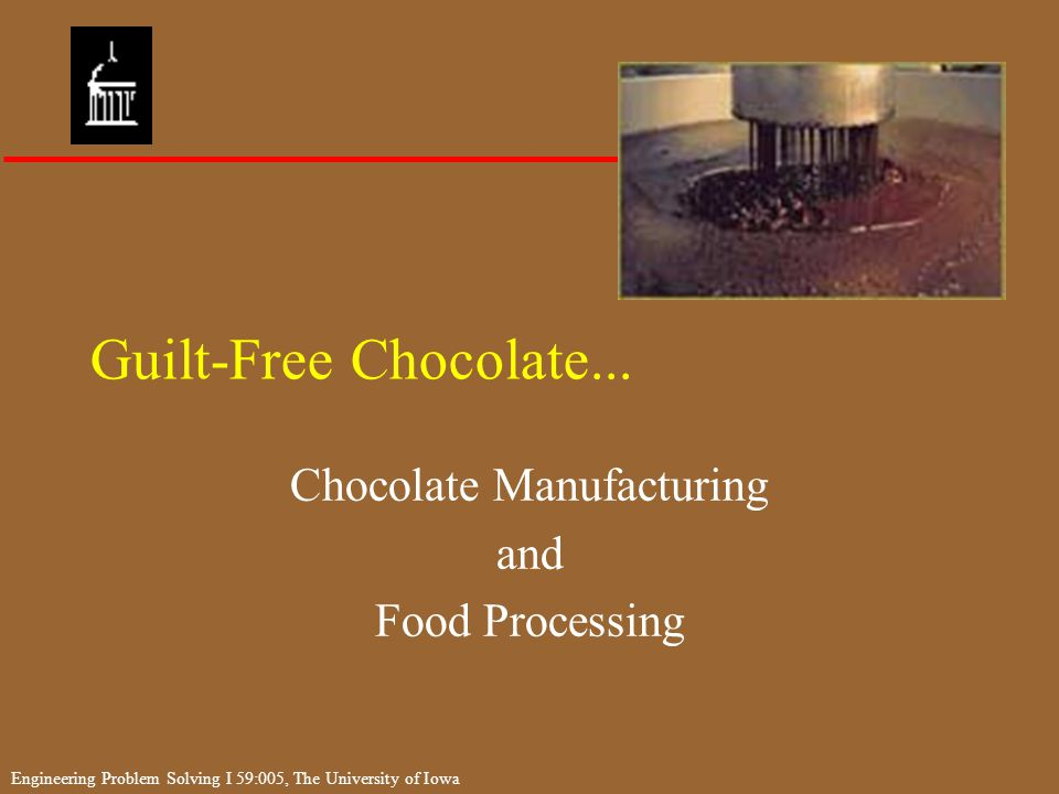 Engineering Problem Solving I 59:005, The University of Iowa Markets for Cocoa Beans Open Do not integrate chocolate in to their own products –Cargill –ADM –Barry Callebaut Captive Produce chocolate for their own products –Cadbury –Nestle –Kraft Jacobs Suchard Barry Callebaut, USA Inc.