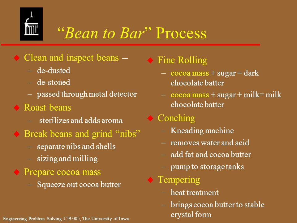 Engineering Problem Solving I 59:005, The University of Iowa Bean to Bar Process u Clean and inspect beans -- –de-dusted –de-stoned –passed through metal detector u Roast beans – sterilizes and adds aroma u Break beans and grind nibs –separate nibs and shells –sizing and milling u Prepare cocoa mass –Squeeze out cocoa butter u Fine Rolling –cocoa mass + sugar = dark chocolate batter –cocoa mass + sugar + milk= milk chocolate batter u Conching –Kneading machine –removes water and acid –add fat and cocoa butter –pump to storage tanks u Tempering –heat treatment –brings cocoa butter to stable crystal form