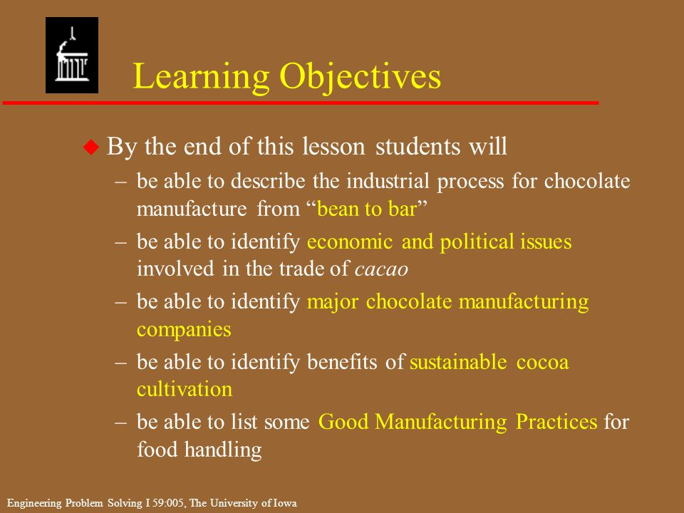 Engineering Problem Solving I 59:005, The University of Iowa Learning Objectives u By the end of this lesson students will –be able to describe the industrial process for chocolate manufacture from bean to bar –be able to identify economic and political issues involved in the trade of cacao –be able to identify major chocolate manufacturing companies –be able to identify benefits of sustainable cocoa cultivation –be able to list some Good Manufacturing Practices for food handling