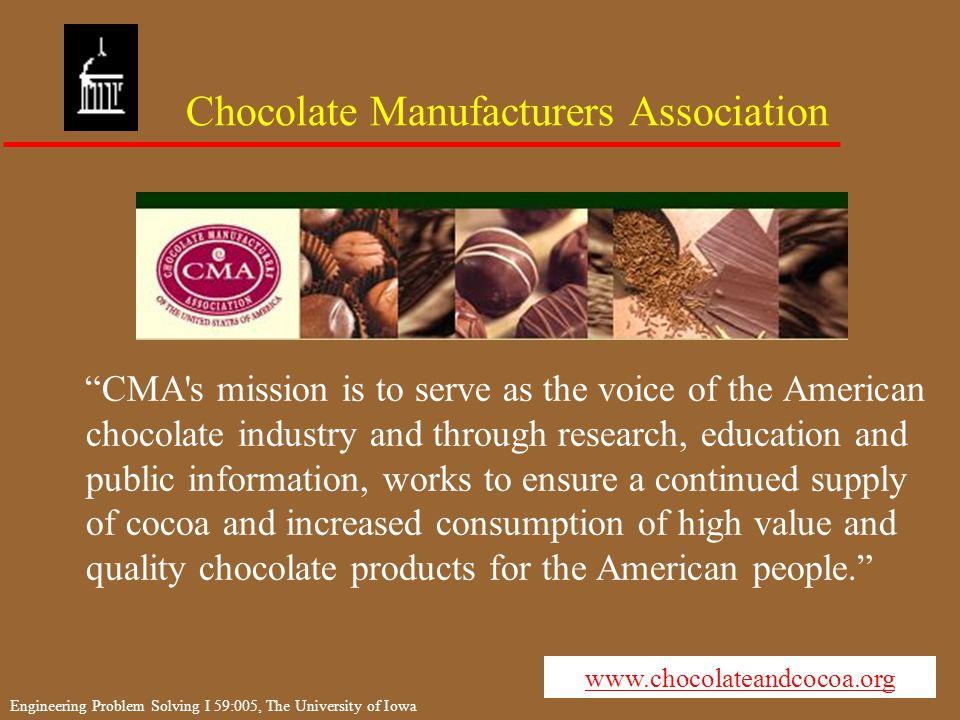 Engineering Problem Solving I 59:005, The University of Iowa Chocolate Manufacturers Association CMA s mission is to serve as the voice of the American chocolate industry and through research, education and public information, works to ensure a continued supply of cocoa and increased consumption of high value and quality chocolate products for the American people. www.chocolateandcocoa.org