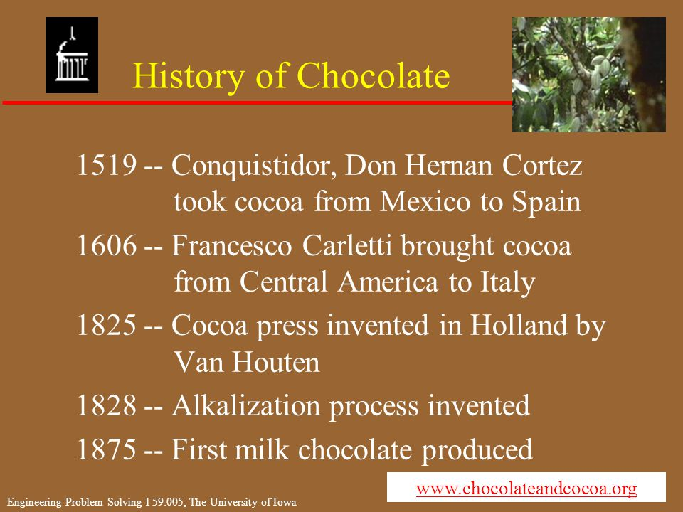 Engineering Problem Solving I 59:005, The University of Iowa History of Chocolate 1519 -- Conquistidor, Don Hernan Cortez took cocoa from Mexico to Spain 1606 -- Francesco Carletti brought cocoa from Central America to Italy 1825 -- Cocoa press invented in Holland by Van Houten 1828 -- Alkalization process invented 1875 -- First milk chocolate produced www.chocolateandcocoa.org