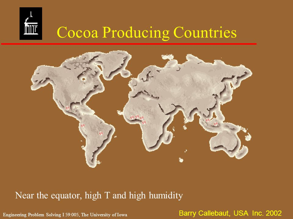 Engineering Problem Solving I 59:005, The University of Iowa Cocoa producers u Amazon basin –20% of world Cocoa is from Central and South America u Phillipines and West Indies –17th and 18th Centuries u West Africa –19th Century –Ivory Coast & Nigeria