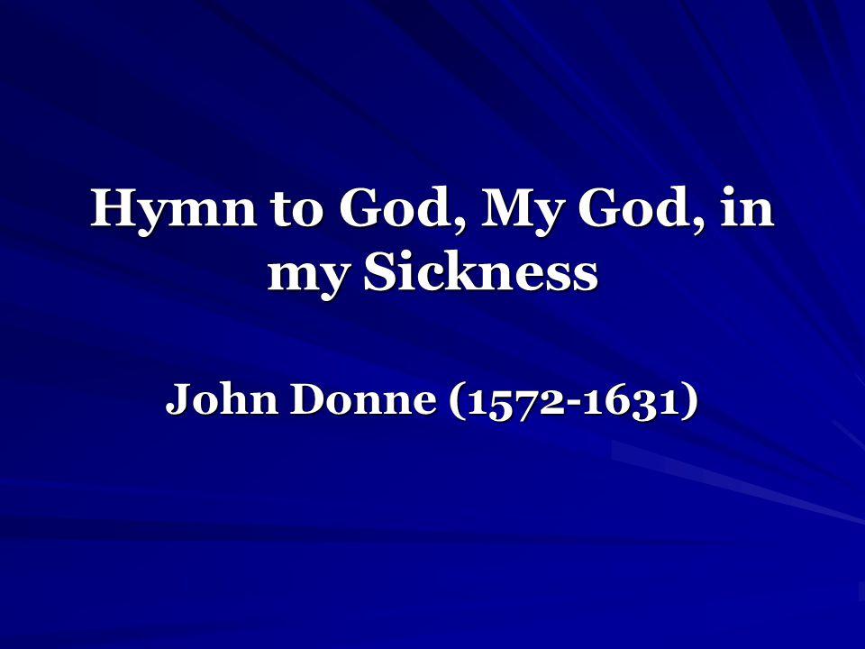 Hymn to God, My God, in my Sickness John Donne (1572-1631)