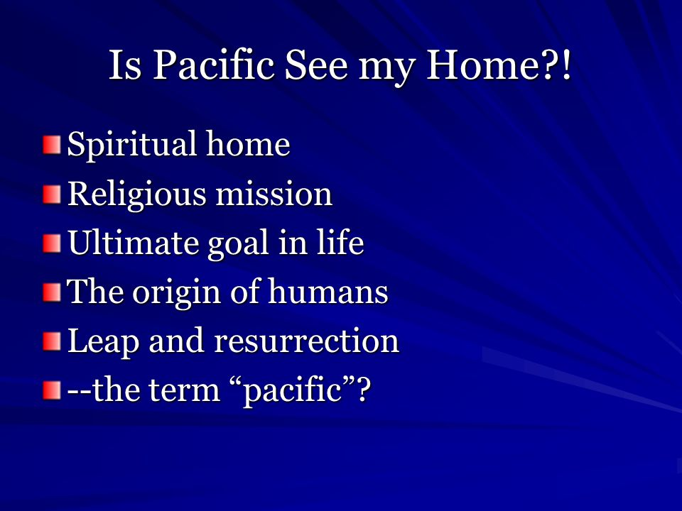 """Is Pacific See my Home?! Spiritual home Religious mission Ultimate goal in life The origin of humans Leap and resurrection --the term """"pacific""""?"""
