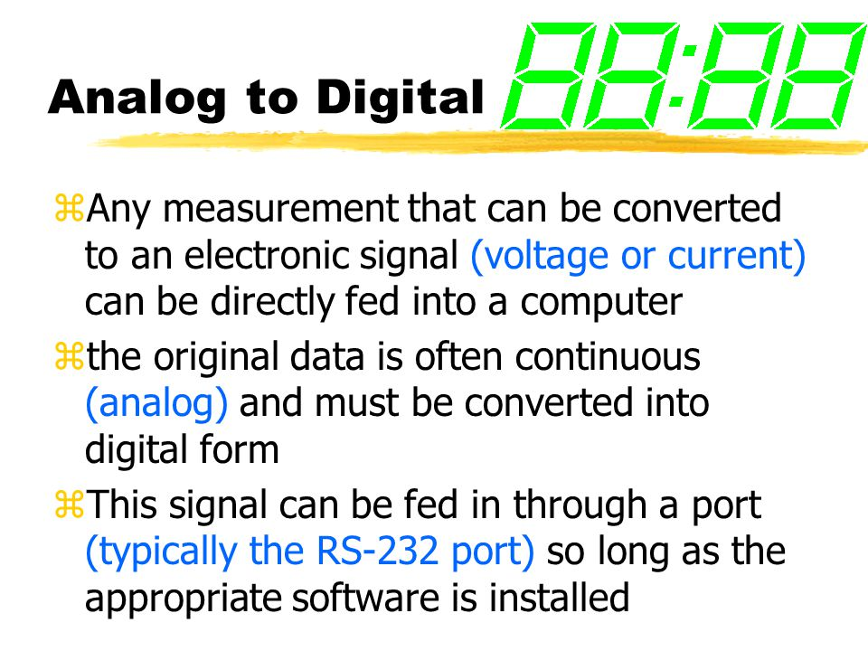 Analog to Digital zAny measurement that can be converted to an electronic signal (voltage or current) can be directly fed into a computer zthe original data is often continuous (analog) and must be converted into digital form zThis signal can be fed in through a port (typically the RS-232 port) so long as the appropriate software is installed