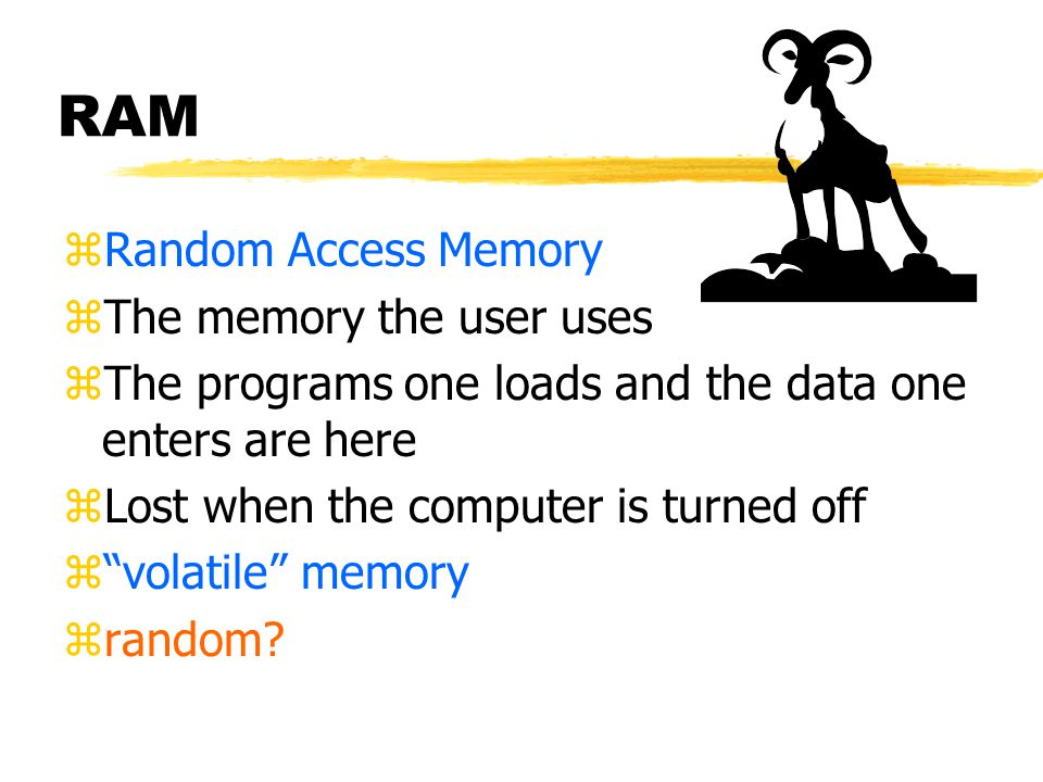RAM zRandom Access Memory zThe memory the user uses zThe programs one loads and the data one enters are here zLost when the computer is turned off z volatile memory zrandom