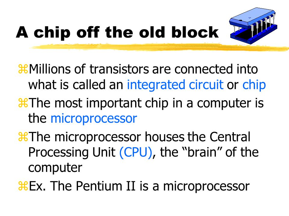A chip off the old block zMillions of transistors are connected into what is called an integrated circuit or chip zThe most important chip in a computer is the microprocessor zThe microprocessor houses the Central Processing Unit (CPU), the brain of the computer zEx.