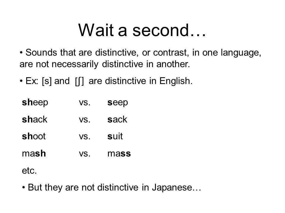 Wait a second… Sounds that are distinctive, or contrast, in one language, are not necessarily distinctive in another.