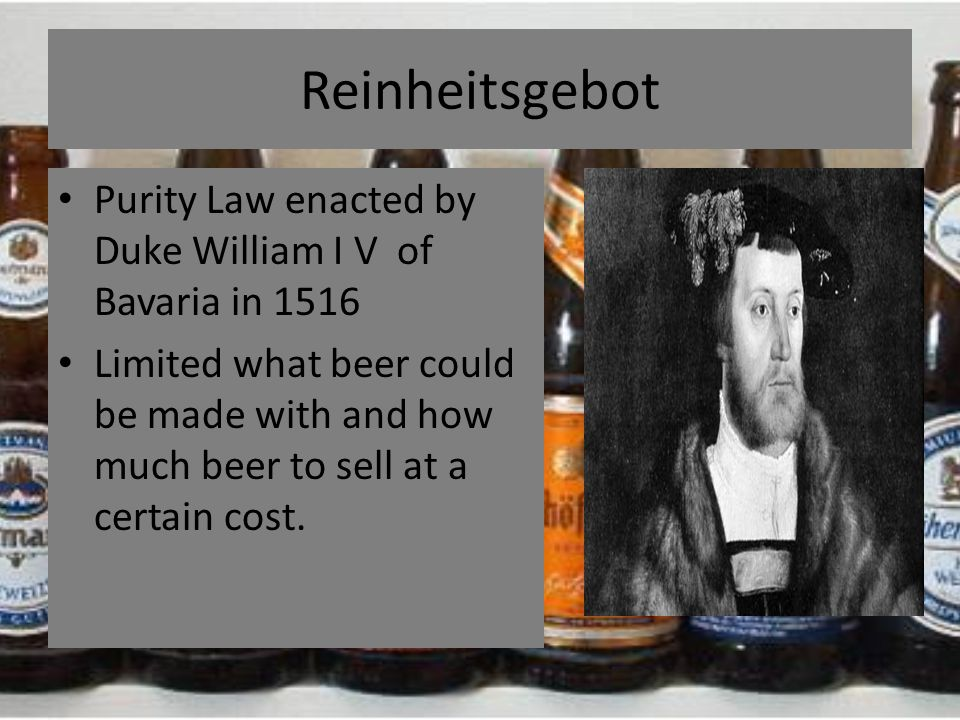 Reinheitsgebot Purity Law enacted by Duke William I V of Bavaria in 1516 Limited what beer could be made with and how much beer to sell at a certain c