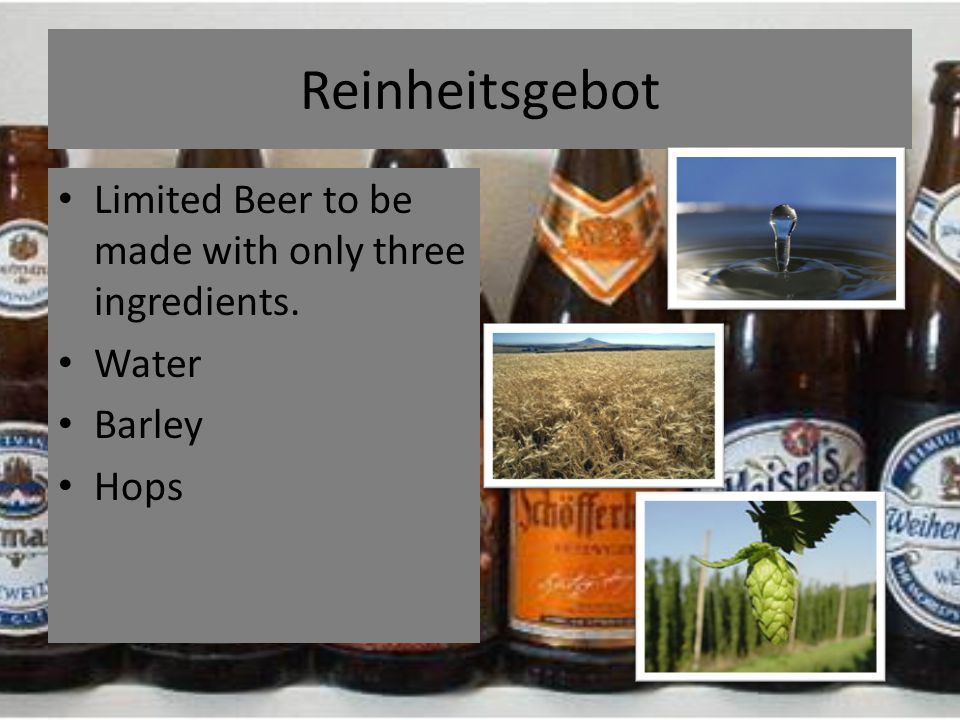 Reinheitsgebot Limited Beer to be made with only three ingredients. Water Barley Hops